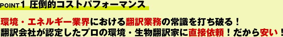 POINT1 圧倒的コストパフォーマンス!環境・エネルギー業界における翻訳業務の常識を打ち破る!翻訳会社が認定したプロの環境・生物翻訳家に直接依頼!だから安い!