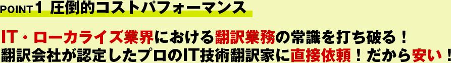 POINT1 圧倒的コストパフォーマンス!IT・ローカライズ業界における翻訳業務の常識を打ち破る!翻訳会社が認定したIT技術翻訳家に直接依頼!だから安い!