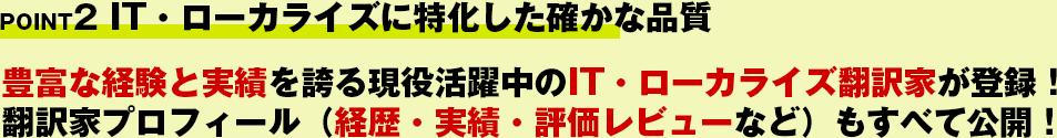 POINT2 IT・ローカライズに特化した確かな品質!豊富な経験と実績を誇る現役活躍中のIT・ローカライズ翻訳家が登録!翻訳家プロフィール(経歴・実績・評価レビューなど)もすべて公開!