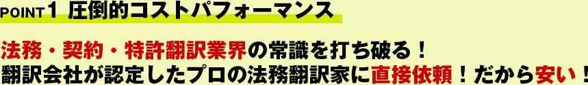 POINT1 圧倒的コストパフォーマンス!法務・契約・特許翻訳業界の常識を打ち破る!翻訳会社が認定したプロの法務翻訳家に直接依頼!だから安い!