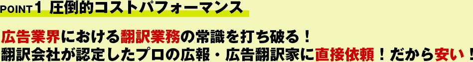 POINT1 圧倒的コストパフォーマンス!広告業界における翻訳業務の常識を打ち破る!翻訳会社が認定したプロの広報・広告翻訳家に直接依頼!だから安い!
